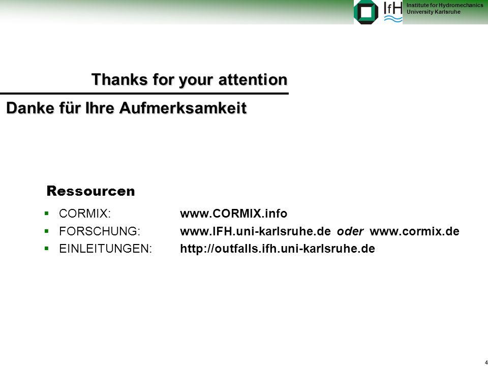 4 Institute for Hydromechanics University Karlsruhe Ressourcen CORMIX: www.CORMIX.info FORSCHUNG: www.IFH.uni-karlsruhe.de oder www.cormix.de EINLEITUNGEN: http://outfalls.ifh.uni-karlsruhe.de Thanks for your attention Danke für Ihre Aufmerksamkeit
