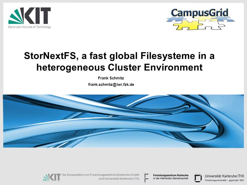 Die Kooperation von Forschungszentrum Karlsruhe GmbH und Universität Karlsruhe (TH) StorNextFS, a fast global Filesysteme in a heterogeneous Cluster Environment Frank Schmitz frank.schmitz@iwr.fzk.de