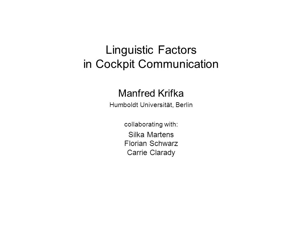 Linguistic Factors in Cockpit Communication Manfred Krifka Humboldt Universität, Berlin collaborating with: Silka Martens Florian Schwarz Carrie Clarady