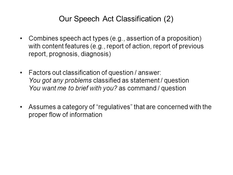 Our Speech Act Classification (2) Combines speech act types (e.g., assertion of a proposition) with content features (e.g., report of action, report of previous report, prognosis, diagnosis) Factors out classification of question / answer: You got any problems classified as statement / question You want me to brief with you.