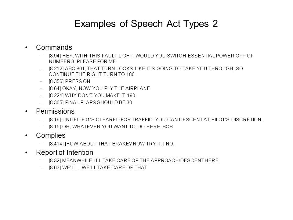 Examples of Speech Act Types 2 Commands –[8.94] HEY, WITH THIS FAULT LIGHT, WOULD YOU SWITCH ESSENTIAL POWER OFF OF NUMBER 3, PLEASE FOR ME –[8.212] ABC 801, THAT TURN LOOKS LIKE ITS GOING TO TAKE YOU THROUGH, SO CONTINUE THE RIGHT TURN TO 180 –[8.356] PRESS ON –[8.64] OKAY, NOW YOU FLY THE AIRPLANE –[8.224] WHY DON T YOU MAKE IT 190.