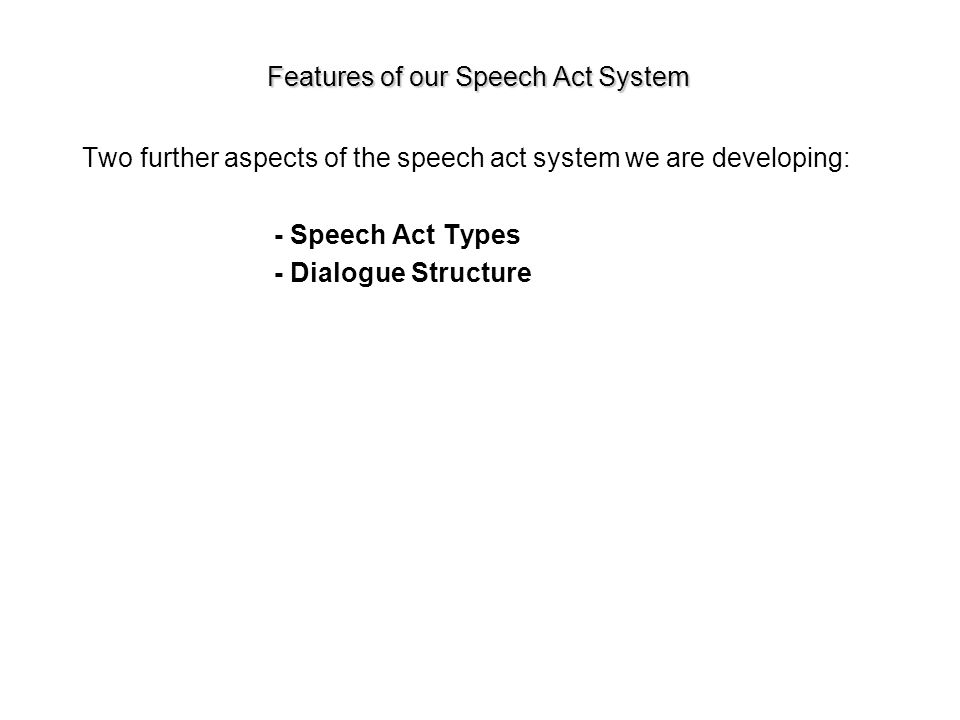 Features of our Speech Act System Two further aspects of the speech act system we are developing: - Speech Act Types - Dialogue Structure