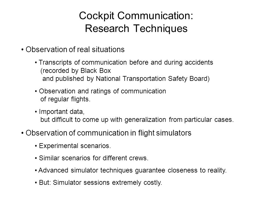 Cockpit Communication: Research Techniques Observation of real situations Transcripts of communication before and during accidents (recorded by Black Box and published by National Transportation Safety Board) Observation and ratings of communication of regular flights.