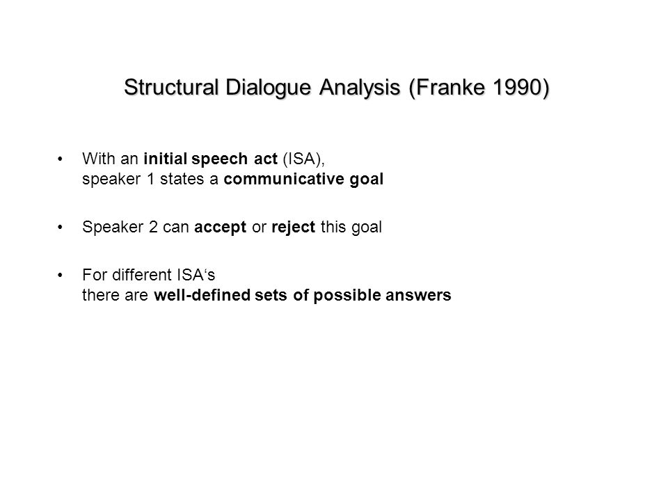 Structural Dialogue Analysis (Franke 1990) With an initial speech act (ISA), speaker 1 states a communicative goal Speaker 2 can accept or reject this goal For different ISAs there are well-defined sets of possible answers