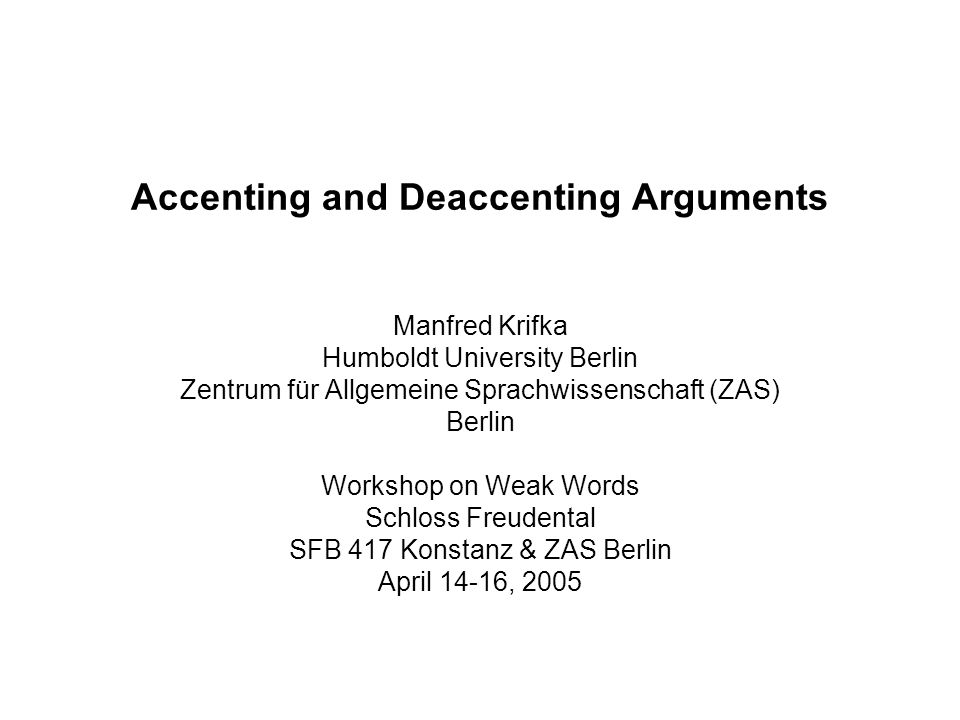 Accenting and Deaccenting Arguments Manfred Krifka Humboldt University Berlin Zentrum für Allgemeine Sprachwissenschaft (ZAS) Berlin Workshop on Weak Words Schloss Freudental SFB 417 Konstanz & ZAS Berlin April 14-16, 2005