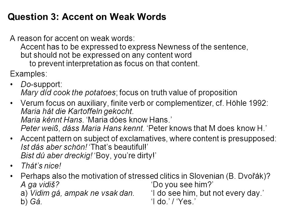 Question 3: Accent on Weak Words A reason for accent on weak words: Accent has to be expressed to express Newness of the sentence, but should not be expressed on any content word to prevent interpretation as focus on that content.
