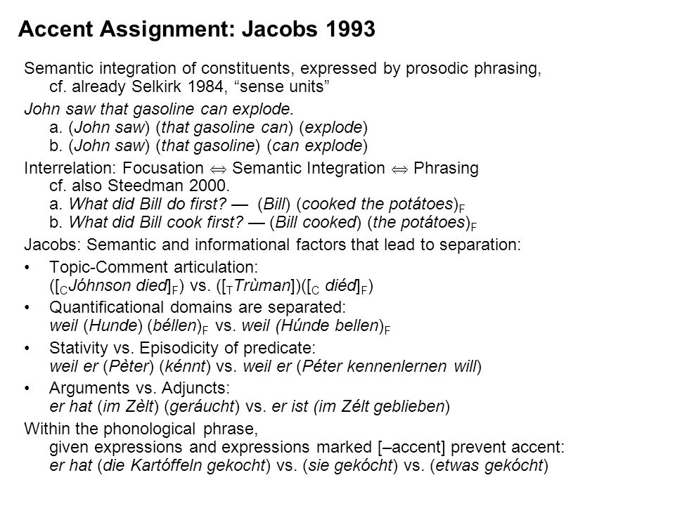 Accent Assignment: Jacobs 1993 Semantic integration of constituents, expressed by prosodic phrasing, cf. already Selkirk 1984, sense units John saw th