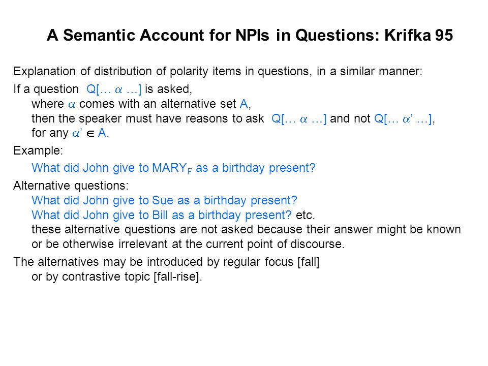 A Semantic Account for NPIs in Questions: Krifka 95 Explanation of distribution of polarity items in questions, in a similar manner: If a question Q[…