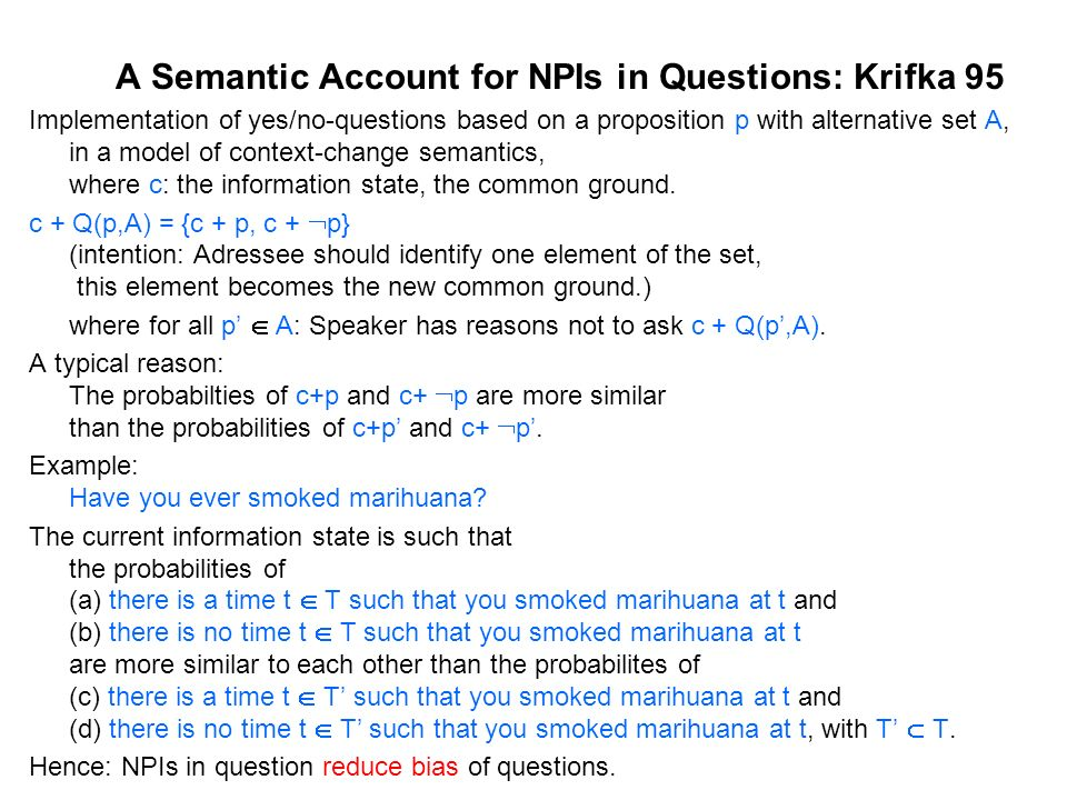 A Semantic Account for NPIs in Questions: Krifka 95 Implementation of yes/no-questions based on a proposition p with alternative set A, in a model of context-change semantics, where c: the information state, the common ground.