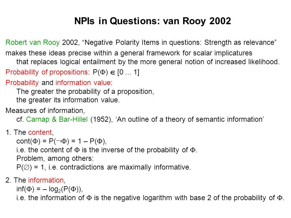 NPIs in Questions: van Rooy 2002 Robert van Rooy 2002, Negative Polarity Items in questions: Strength as relevance makes these ideas precise within a general framework for scalar implicatures that replaces logical entailment by the more general notion of increased likelihood.