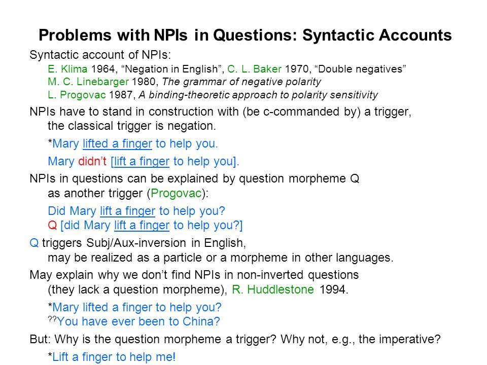 Problems with NPIs in Questions: Syntactic Accounts Syntactic account of NPIs: E. Klima 1964, Negation in English, C. L. Baker 1970, Double negatives