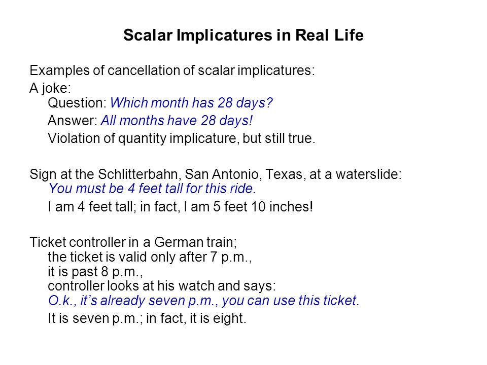 Scalar Implicatures in Real Life Examples of cancellation of scalar implicatures: A joke: Question: Which month has 28 days? Answer: All months have 2