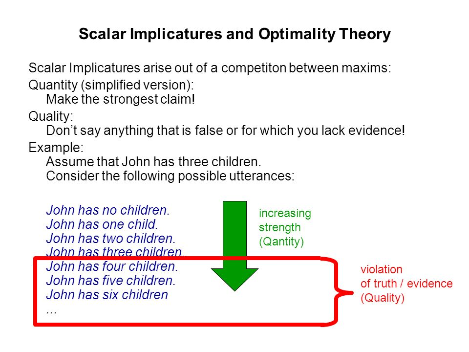 Scalar Implicatures and Optimality Theory Scalar Implicatures arise out of a competiton between maxims: Quantity (simplified version): Make the strong