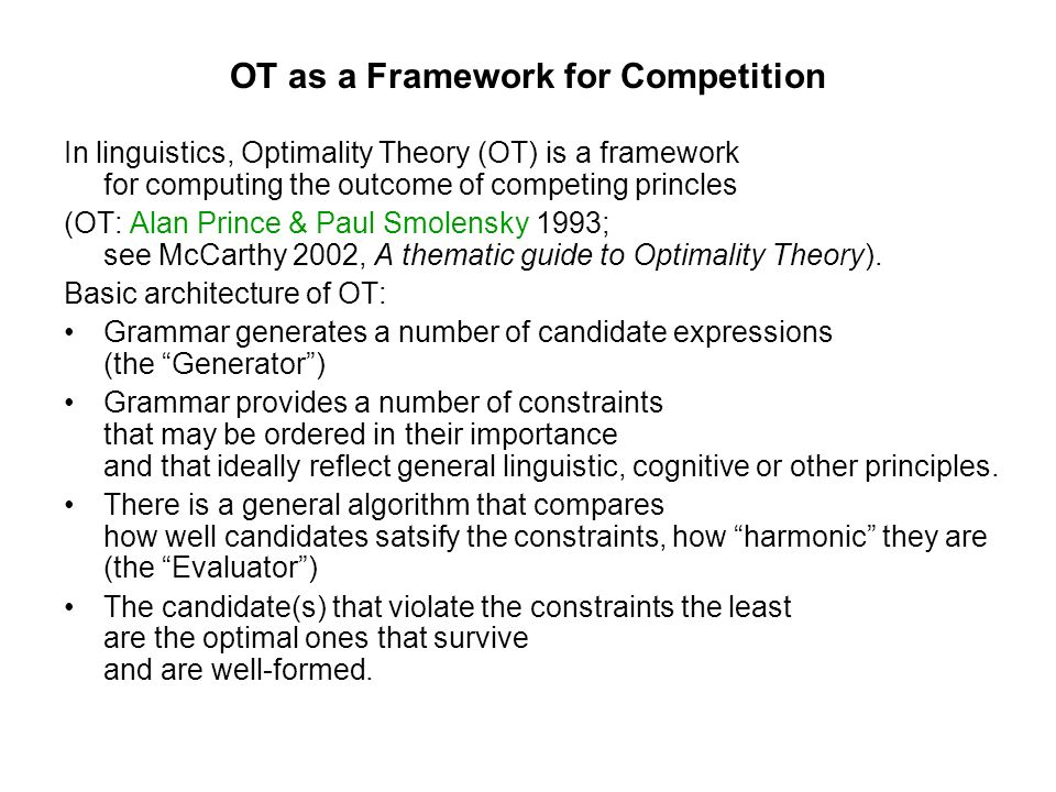 OT as a Framework for Competition In linguistics, Optimality Theory (OT) is a framework for computing the outcome of competing princles (OT: Alan Prin