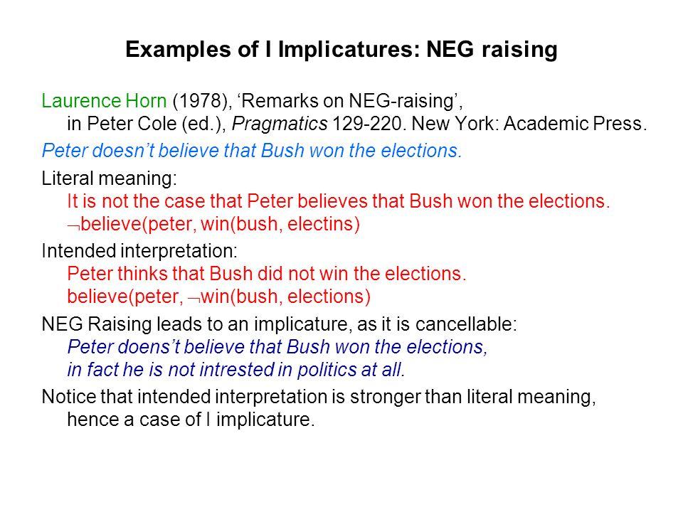 Examples of I Implicatures: NEG raising Laurence Horn (1978), Remarks on NEG-raising, in Peter Cole (ed.), Pragmatics 129-220.