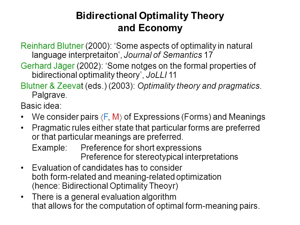 Bidirectional Optimality Theory and Economy Reinhard Blutner (2000): Some aspects of optimality in natural language interpretaiton, Journal of Semantics 17 Gerhard Jäger (2002): Some notges on the formal properties of bidirectional optimality theory, JoLLI 11 Blutner & Zeevat (eds.) (2003): Optimality theory and pragmatics.