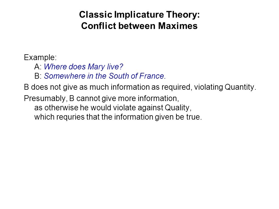 Classic Implicature Theory: Conflict between Maximes Example: A: Where does Mary live? B: Somewhere in the South of France. B does not give as much in