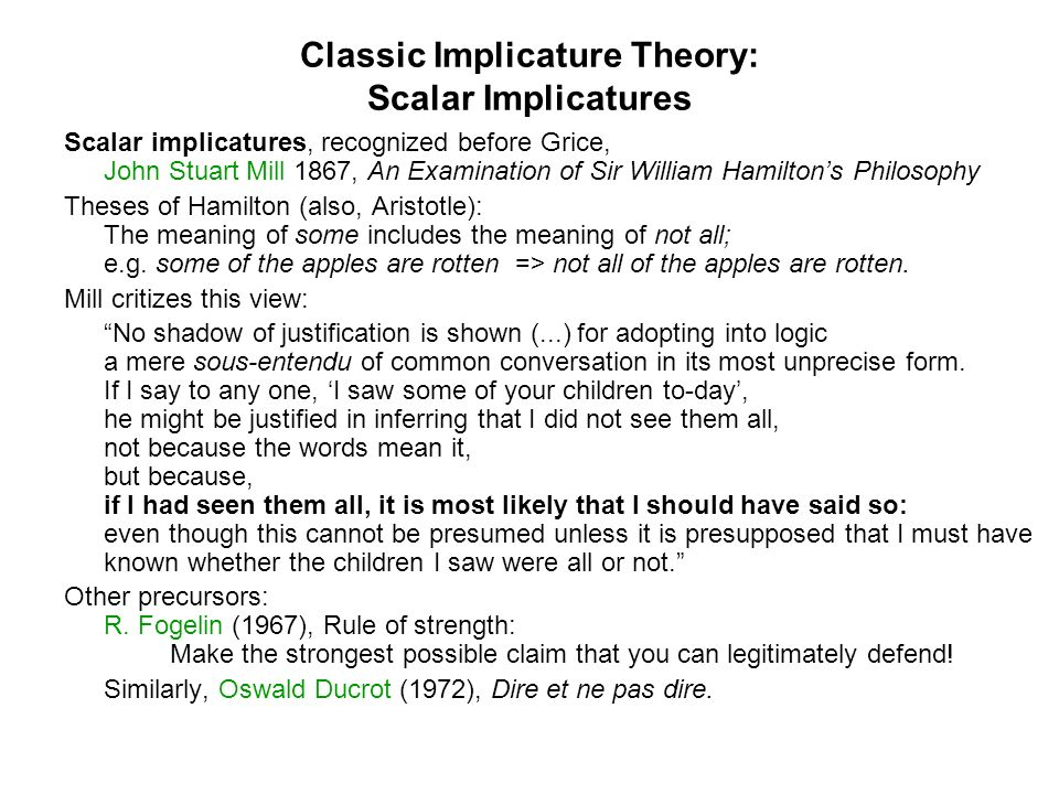 Classic Implicature Theory: Scalar Implicatures Scalar implicatures, recognized before Grice, John Stuart Mill 1867, An Examination of Sir William Hamiltons Philosophy Theses of Hamilton (also, Aristotle): The meaning of some includes the meaning of not all; e.g.