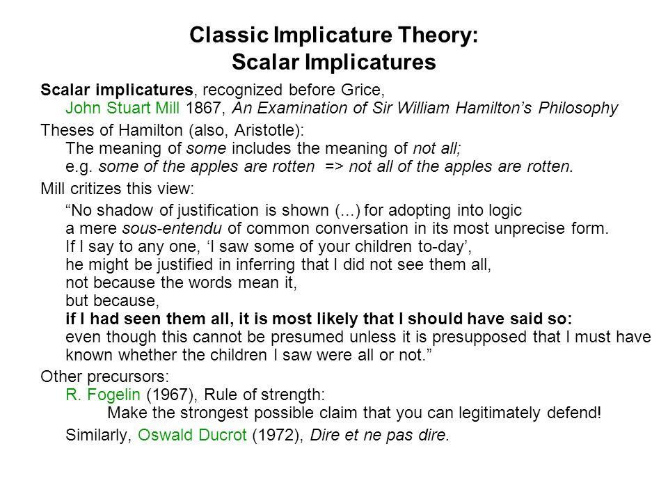 Classic Implicature Theory: Scalar Implicatures Scalar implicatures, recognized before Grice, John Stuart Mill 1867, An Examination of Sir William Ham
