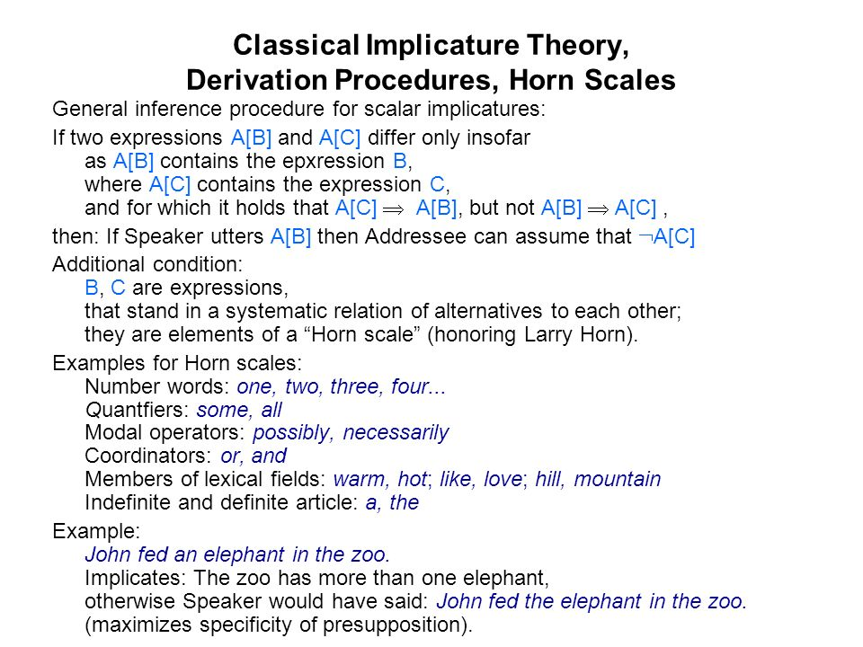 Classical Implicature Theory, Derivation Procedures, Horn Scales General inference procedure for scalar implicatures: If two expressions A[B] and A[C] differ only insofar as A[B] contains the epxression B, where A[C] contains the expression C, and for which it holds that A[C] A[B], but not A[B] A[C], then: If Speaker utters A[B] then Addressee can assume that A[C] Additional condition: B, C are expressions, that stand in a systematic relation of alternatives to each other; they are elements of a Horn scale (honoring Larry Horn).
