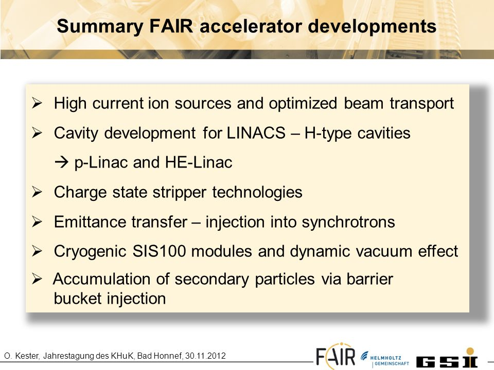 O. Kester, Jahrestagung des KHuK, Bad Honnef, 30.11.2012 Summary FAIR accelerator developments High current ion sources and optimized beam transport C