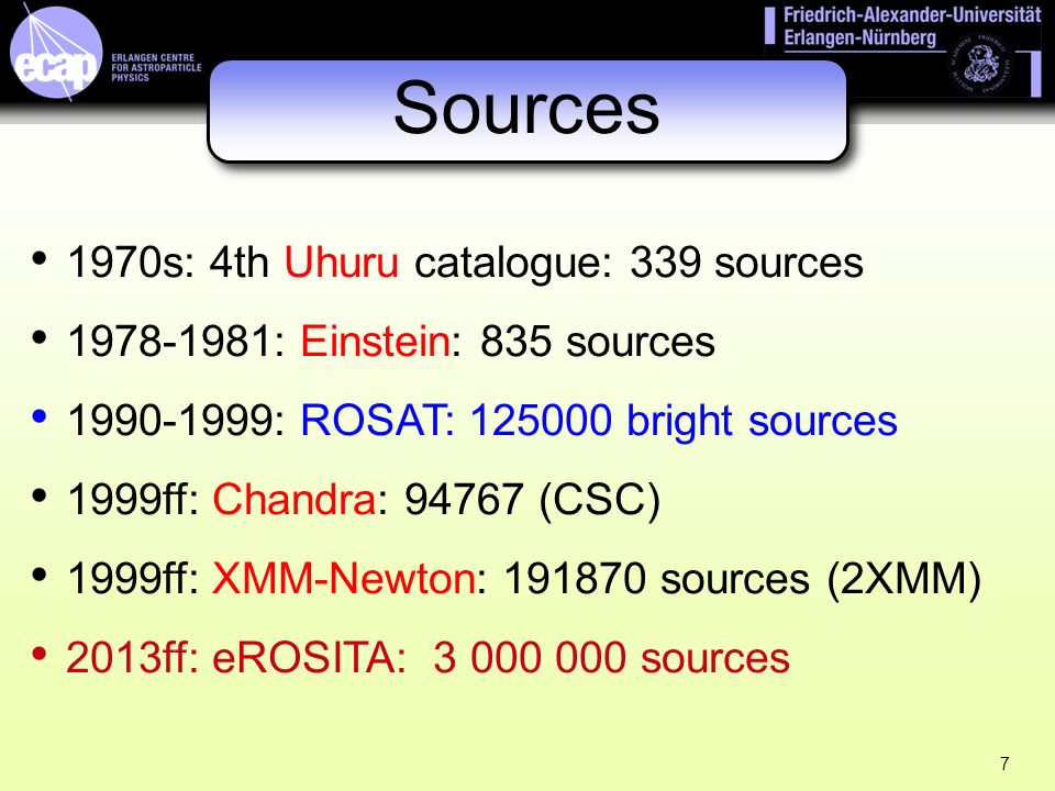 7 Sources 1970s: 4th Uhuru catalogue: 339 sources 1978-1981: Einstein: 835 sources 1990-1999: ROSAT: 125000 bright sources 1999ff: Chandra: 94767 (CSC) 1999ff: XMM-Newton: 191870 sources (2XMM) 2013ff: eROSITA: 3 000 000 sources