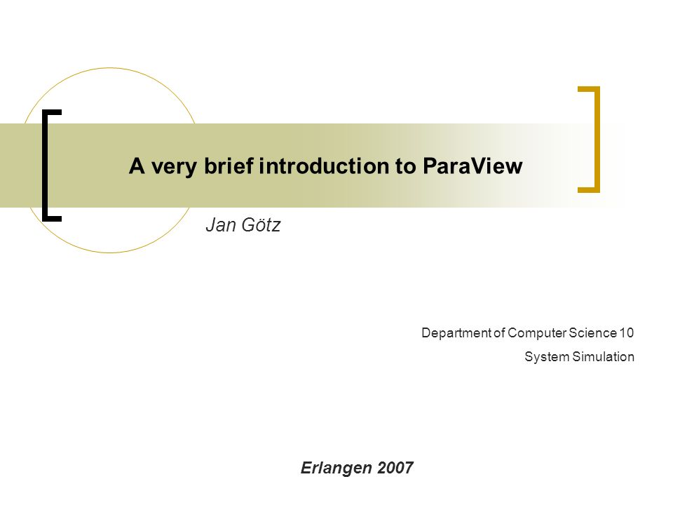 A very brief introduction to ParaView Jan Götz Erlangen 2007 Department of Computer Science 10 System Simulation