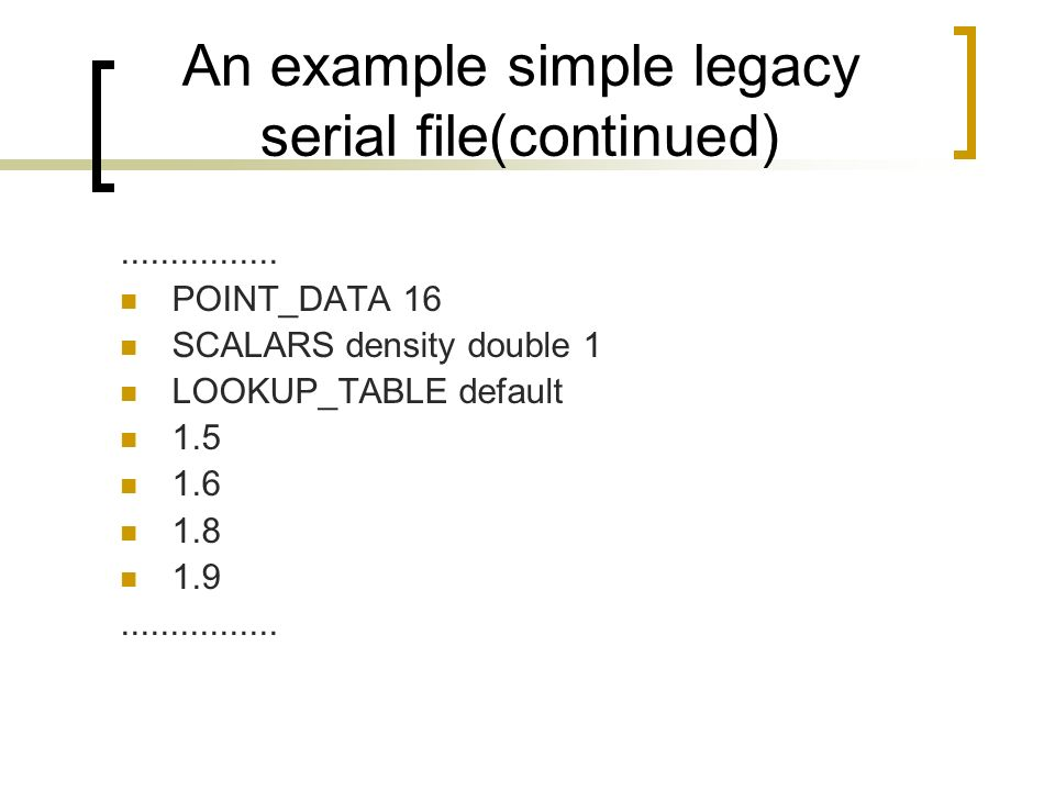An example simple legacy serial file(continued)................ POINT_DATA 16 SCALARS density double 1 LOOKUP_TABLE default 1.5 1.6 1.8 1.9...........