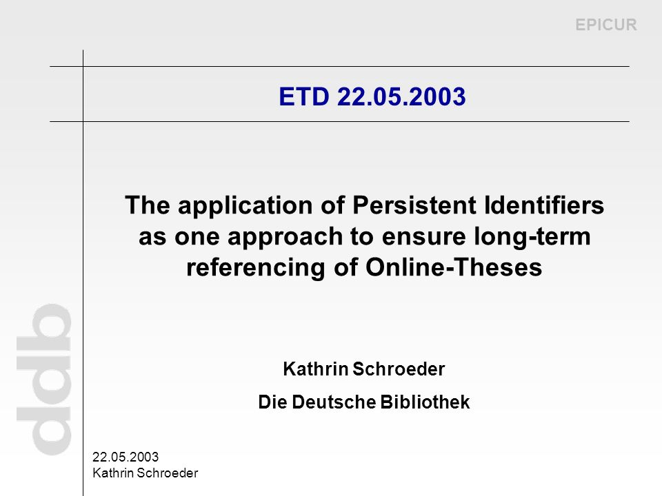 EPICUR 22.05.2003 Kathrin Schroeder Die Deutsche Bibliothek ETD 22.05.2003 The application of Persistent Identifiers as one approach to ensure long-te