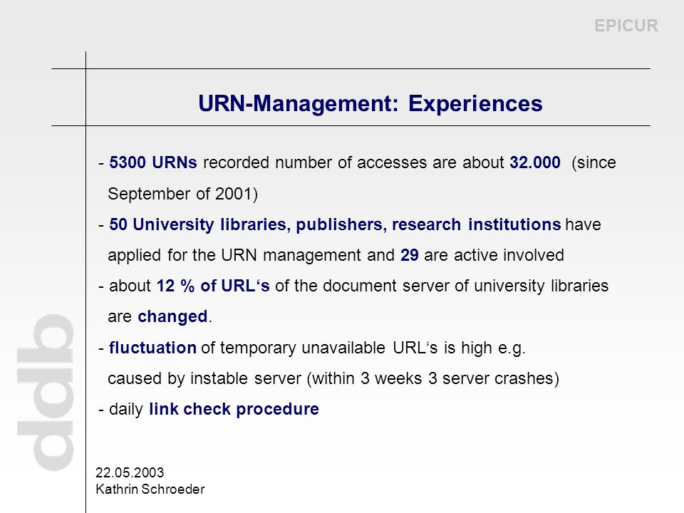 EPICUR 22.05.2003 Kathrin Schroeder URN-Management: Experiences - 5300 URNs recorded number of accesses are about 32.000 (since September of 2001) - 5