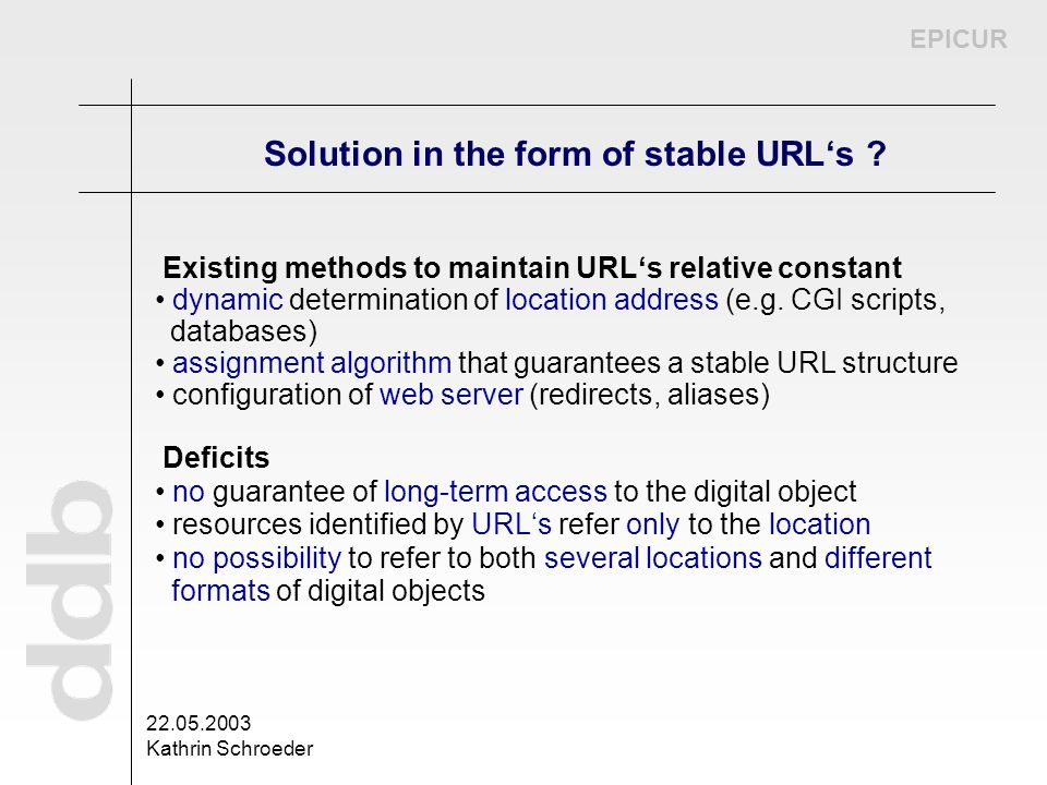 EPICUR 22.05.2003 Kathrin Schroeder Solution in the form of stable URLs ? Existing methods to maintain URLs relative constant dynamic determination of