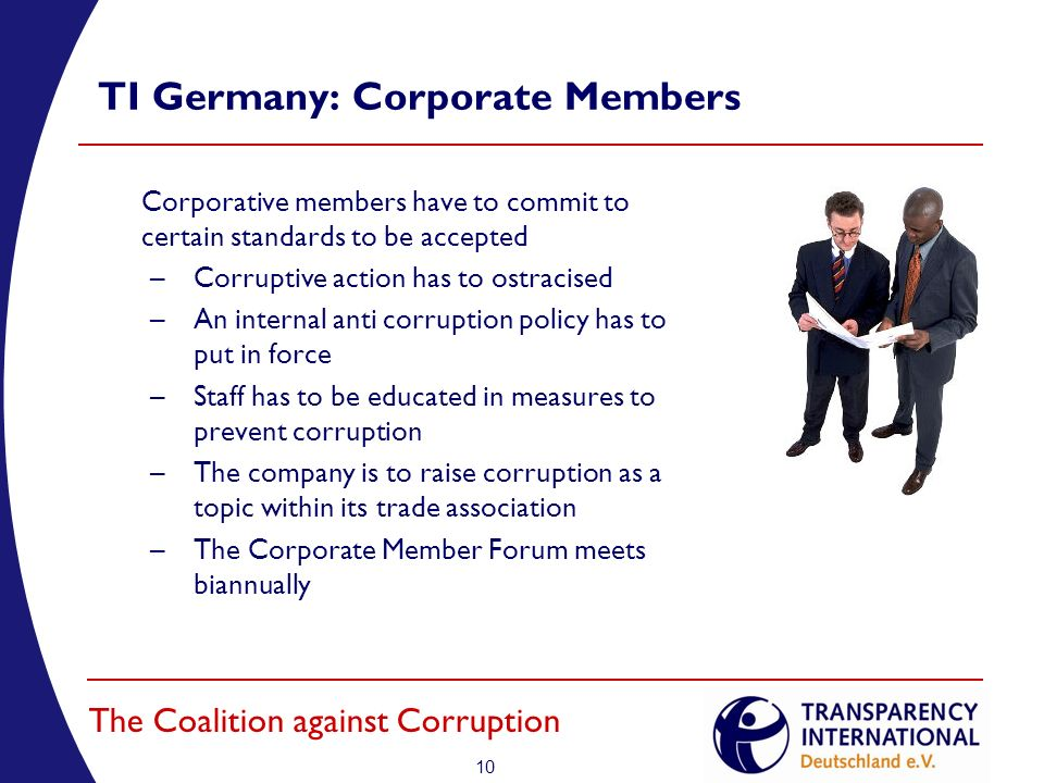 10 The Coalition against Corruption TI Germany: Corporate Members Corporative members have to commit to certain standards to be accepted –Corruptive action has to ostracised –An internal anti corruption policy has to put in force –Staff has to be educated in measures to prevent corruption –The company is to raise corruption as a topic within its trade association –The Corporate Member Forum meets biannually