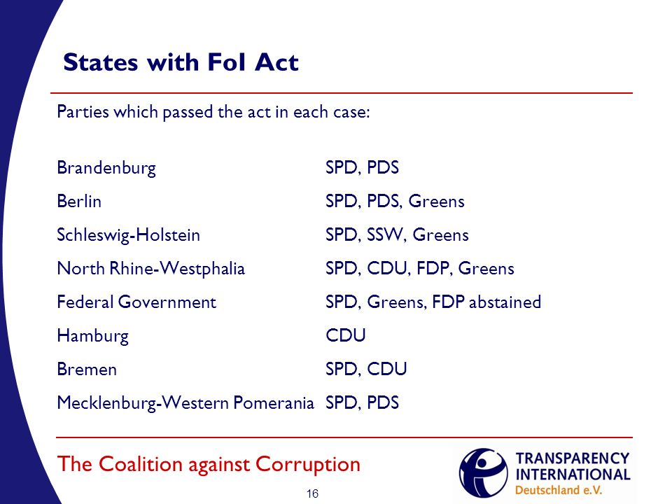 16 The Coalition against Corruption States with FoI Act Parties which passed the act in each case: BrandenburgSPD, PDS BerlinSPD, PDS, Greens Schleswig-HolsteinSPD, SSW, Greens North Rhine-WestphaliaSPD, CDU, FDP, Greens Federal GovernmentSPD, Greens, FDP abstained HamburgCDU BremenSPD, CDU Mecklenburg-Western PomeraniaSPD, PDS