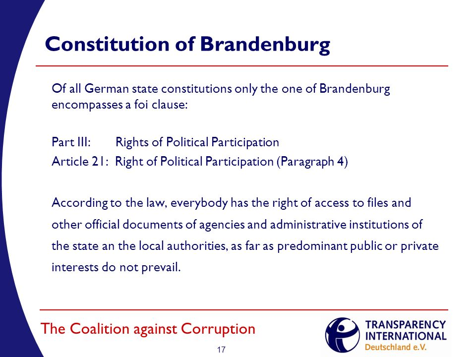 17 The Coalition against Corruption Constitution of Brandenburg Of all German state constitutions only the one of Brandenburg encompasses a foi clause: Part III: Rights of Political Participation Article 21: Right of Political Participation (Paragraph 4) According to the law, everybody has the right of access to files and other official documents of agencies and administrative institutions of the state an the local authorities, as far as predominant public or private interests do not prevail.