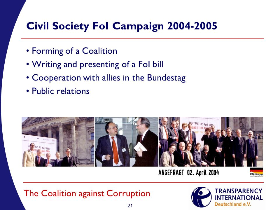 21 The Coalition against Corruption Civil Society FoI Campaign 2004-2005 Forming of a Coalition Writing and presenting of a FoI bill Cooperation with allies in the Bundestag Public relations