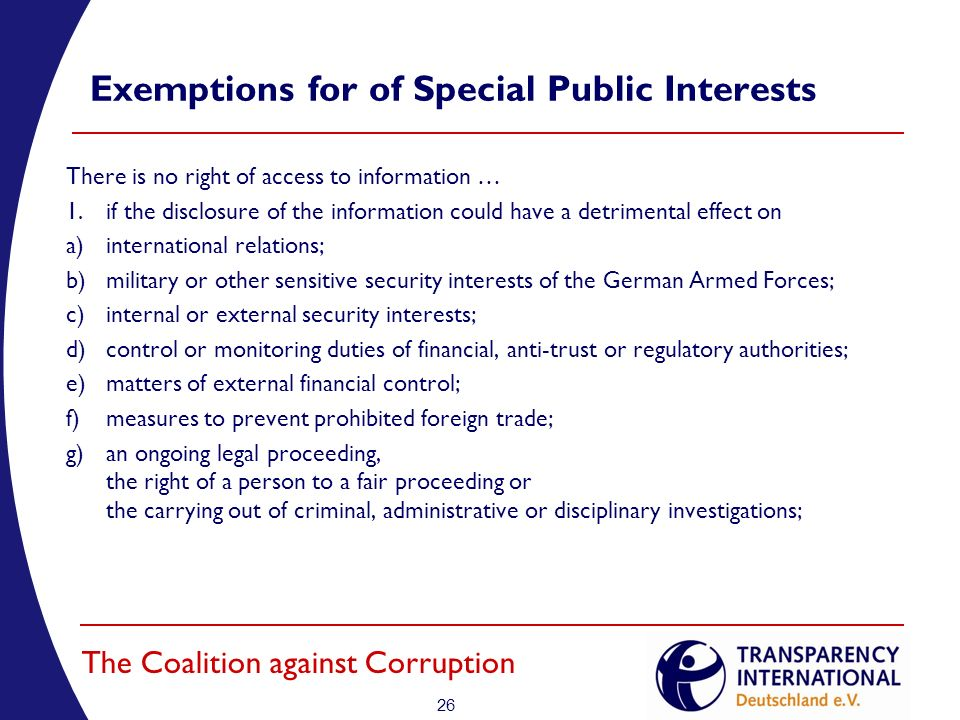 26 The Coalition against Corruption Exemptions for of Special Public Interests There is no right of access to information … 1.if the disclosure of the information could have a detrimental effect on a)international relations; b)military or other sensitive security interests of the German Armed Forces; c)internal or external security interests; d)control or monitoring duties of financial, anti-trust or regulatory authorities; e)matters of external financial control; f)measures to prevent prohibited foreign trade; g)an ongoing legal proceeding, the right of a person to a fair proceeding or the carrying out of criminal, administrative or disciplinary investigations;