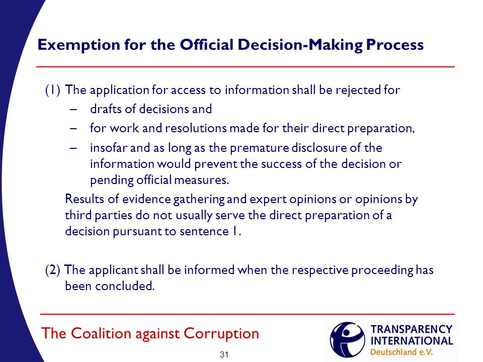31 The Coalition against Corruption Exemption for the Official Decision-Making Process (1)The application for access to information shall be rejected for –drafts of decisions and –for work and resolutions made for their direct preparation, –insofar and as long as the premature disclosure of the information would prevent the success of the decision or pending official measures.