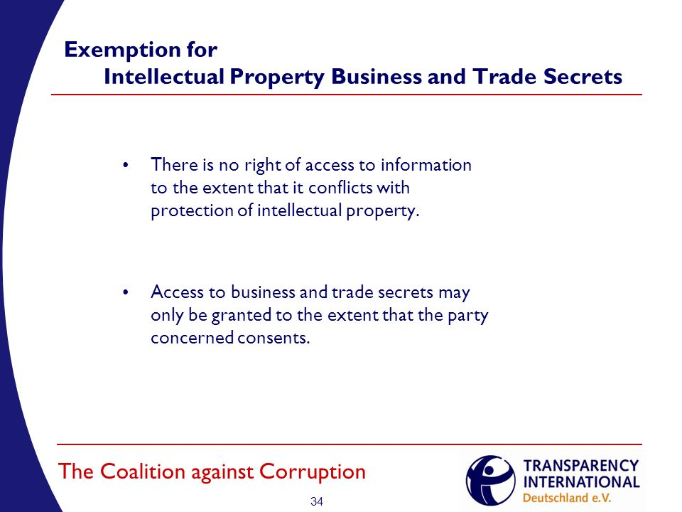 34 The Coalition against Corruption Exemption for Intellectual Property Business and Trade Secrets There is no right of access to information to the extent that it conflicts with protection of intellectual property.