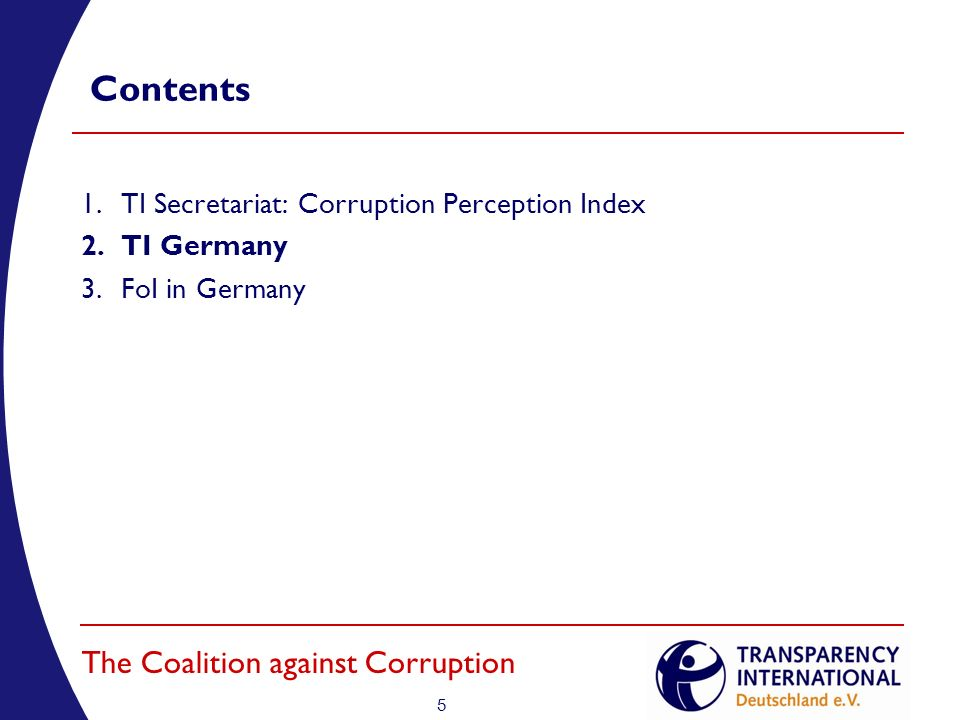 5 The Coalition against Corruption Contents 1.TI Secretariat: Corruption Perception Index 2.TI Germany 3.FoI in Germany