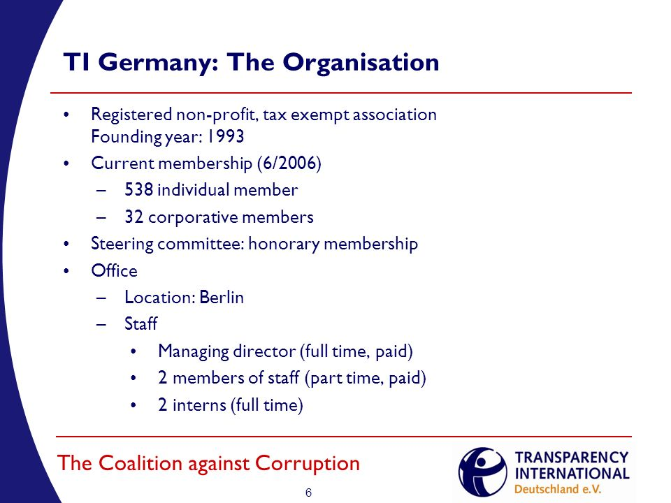 6 The Coalition against Corruption TI Germany: The Organisation Registered non-profit, tax exempt association Founding year: 1993 Current membership (6/2006) –538 individual member –32 corporative members Steering committee: honorary membership Office –Location: Berlin –Staff Managing director (full time, paid) 2 members of staff (part time, paid) 2 interns (full time)