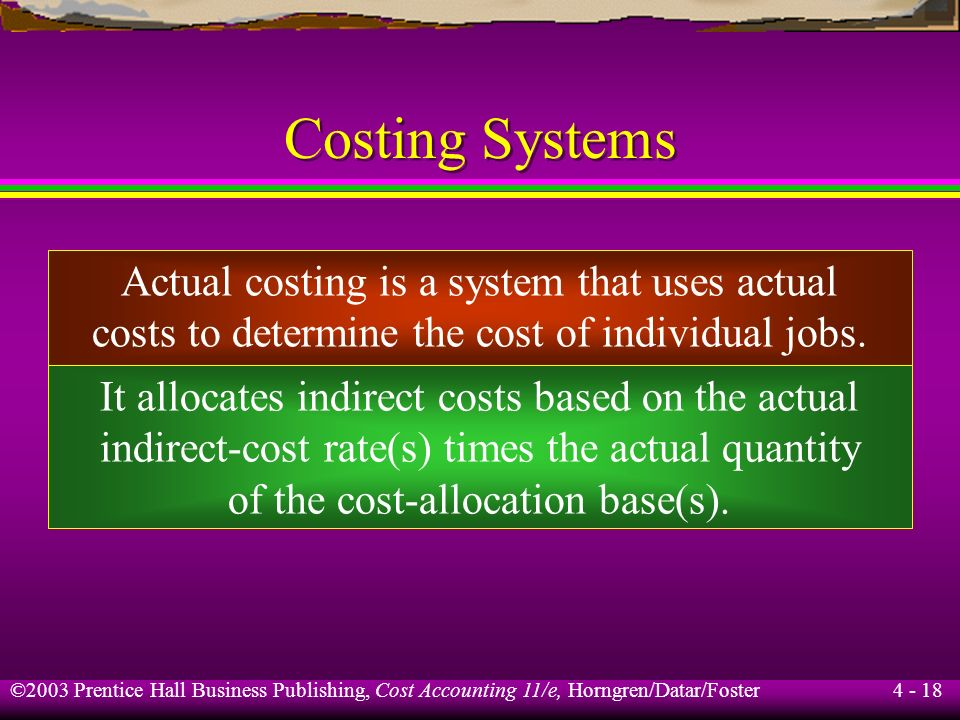 ©2003 Prentice Hall Business Publishing, Cost Accounting 11/e, Horngren/Datar/Foster 4 - 17 Learning Objective 4 Distinguish actual costing from norma
