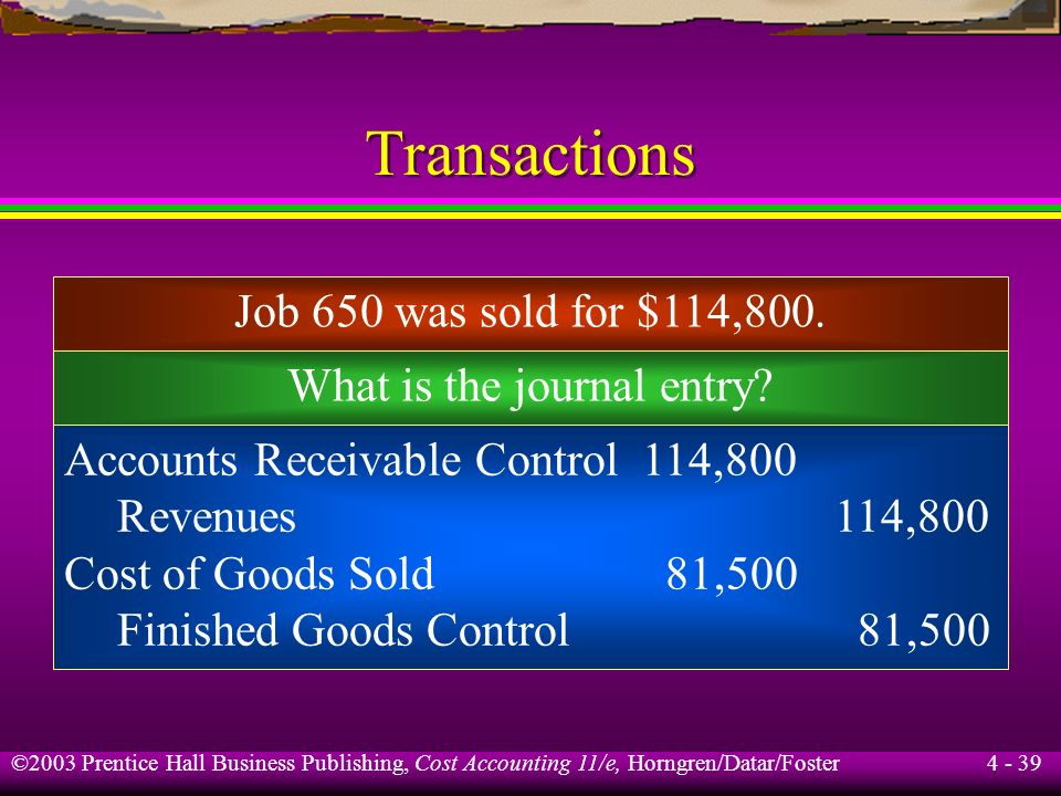 ©2003 Prentice Hall Business Publishing, Cost Accounting 11/e, Horngren/Datar/Foster 4 - 38 Transactions Work in Process Control Finished Goods Contro