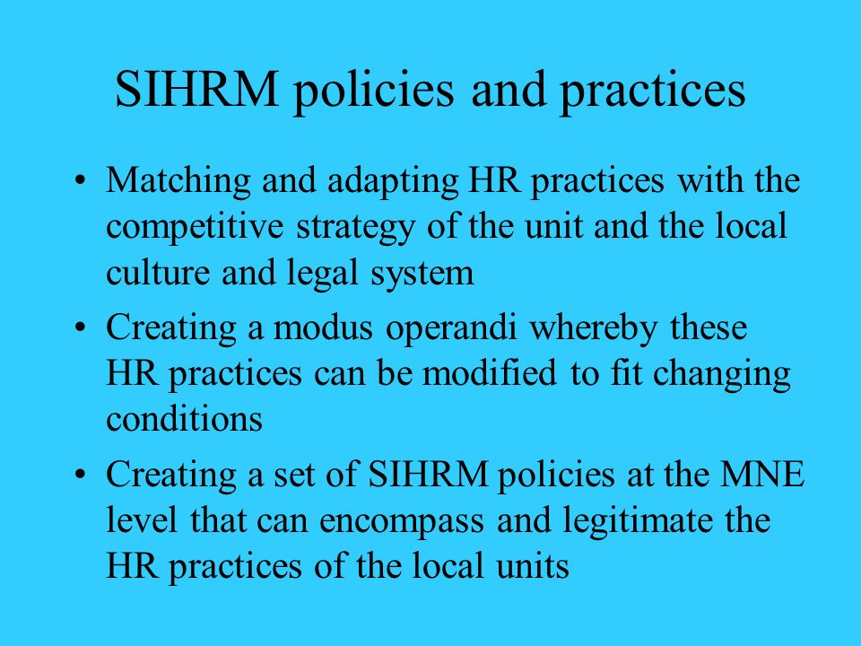 SIHRM policies and practices Matching and adapting HR practices with the competitive strategy of the unit and the local culture and legal system Creat