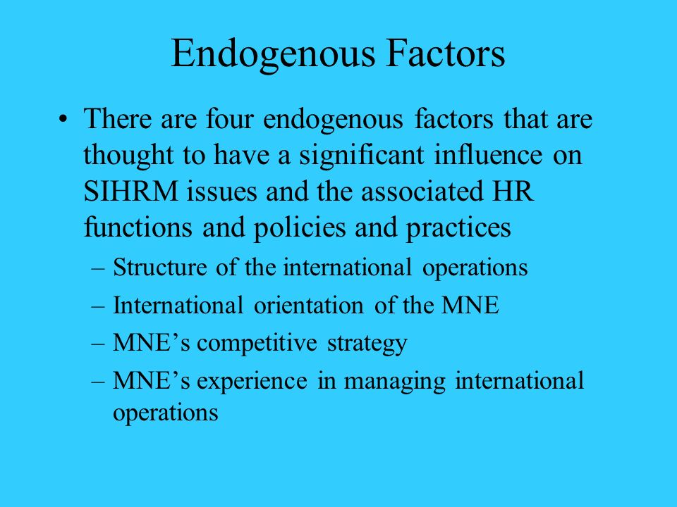 Endogenous Factors There are four endogenous factors that are thought to have a significant influence on SIHRM issues and the associated HR functions