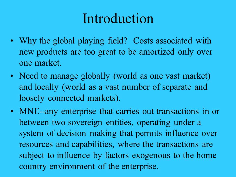 Introduction Why the global playing field? Costs associated with new products are too great to be amortized only over one market. Need to manage globa