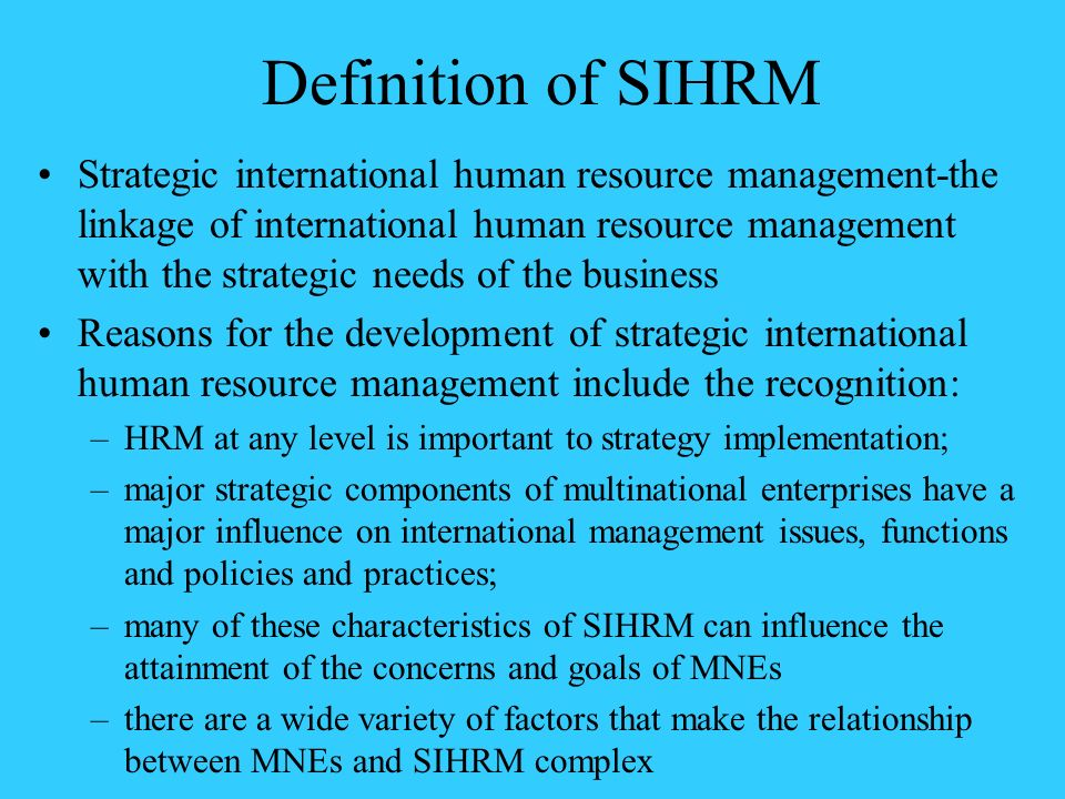 Definition of SIHRM Strategic international human resource management-the linkage of international human resource management with the strategic needs