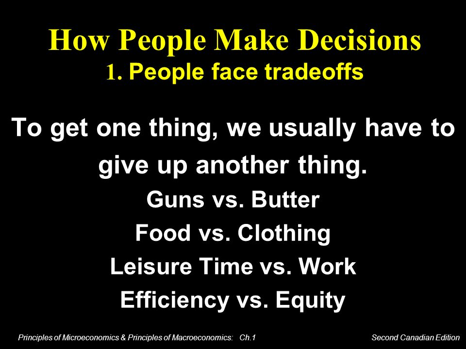 Principles of Microeconomics & Principles of Macroeconomics: Ch.1 Second Canadian Edition How People Make Decisions 1. People face tradeoffs To get on