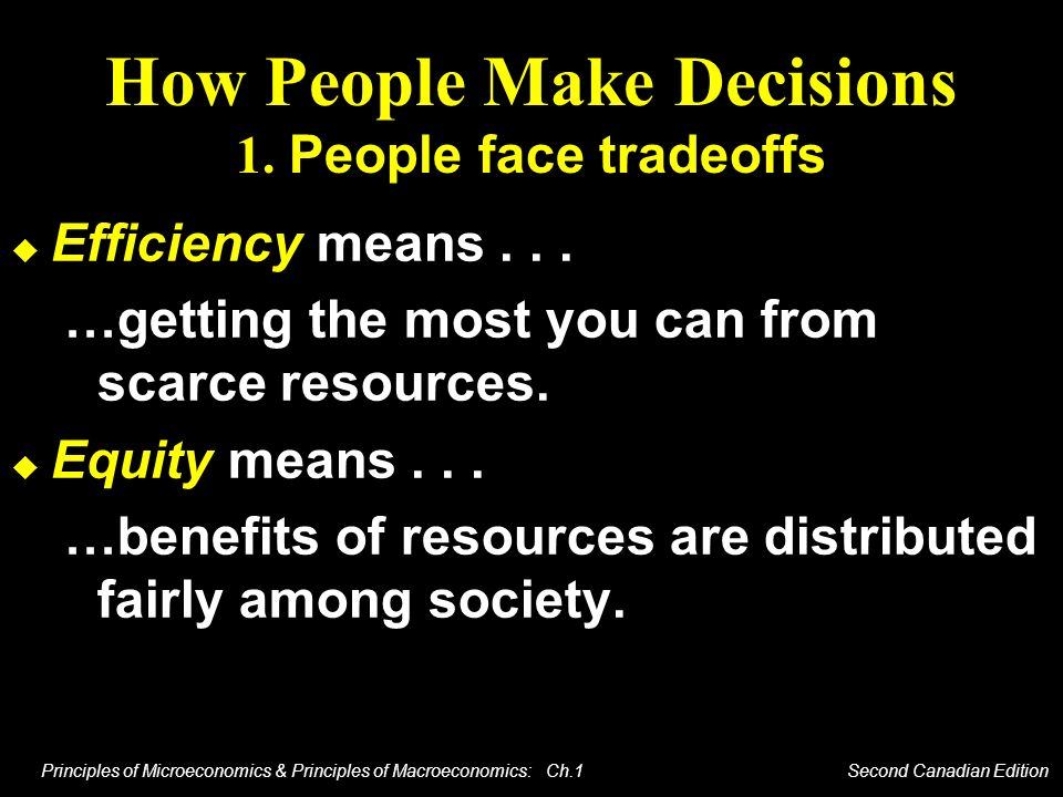 Principles of Microeconomics & Principles of Macroeconomics: Ch.1 Second Canadian Edition How People Make Decisions 1. People face tradeoffs Efficienc