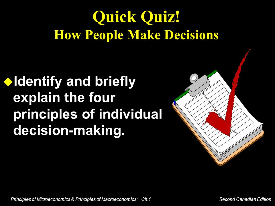 Principles of Microeconomics & Principles of Macroeconomics: Ch.1 Second Canadian Edition Quick Quiz! How People Make Decisions Identify and briefly e