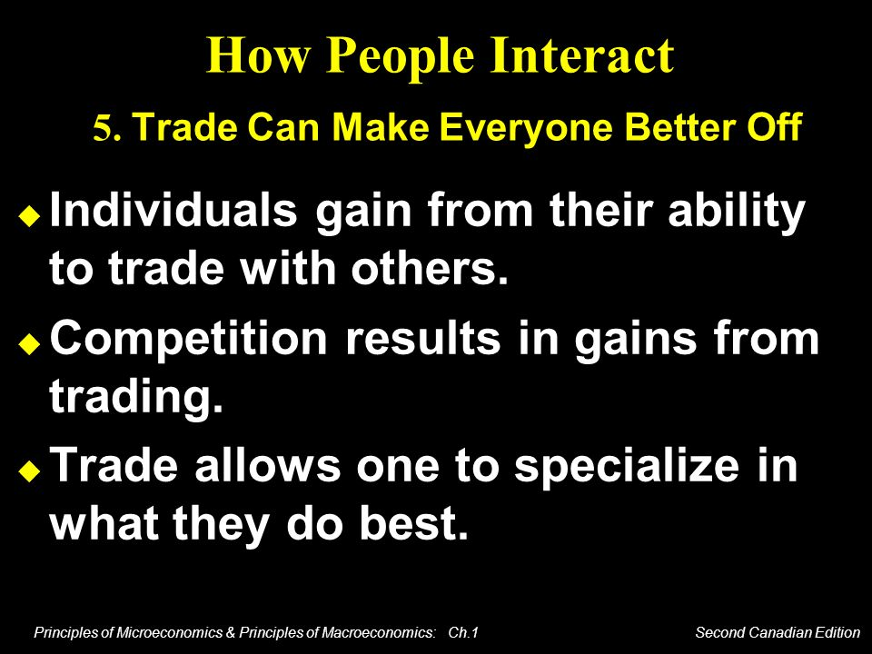 Principles of Microeconomics & Principles of Macroeconomics: Ch.1 Second Canadian Edition How People Interact 5. Trade Can Make Everyone Better Off In